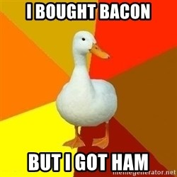 Technologyimpairedduck - i bought bacon but i got ham