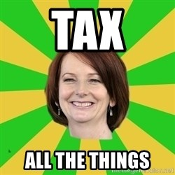 Julia Gillard - tax all the things