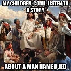 storytime jesus - my children, come, listen to a story about a man named Jed