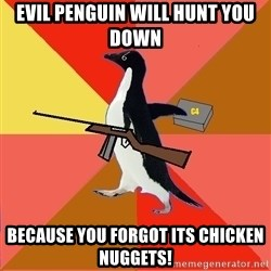 Socially Fed Up Penguin - Evil Penguin will hunt you down because you forgot its chicken nuggets!