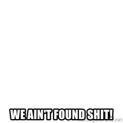 Blank Template -  We ain't found shit!