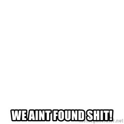 Blank Template -  We AINT FOUND SHIT!
