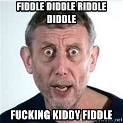 Michael Rosen  - Fiddle diddle riddle diddle Fucking kiddy fiddle