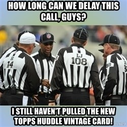 NFL Ref Meeting - How long can we delay this call, guys? I still haven't pulled the new Topps Huddle Vintage card!