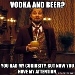 Django Unchained Attention - Vodka and beer? you had my curiosity, but now you have my attention.