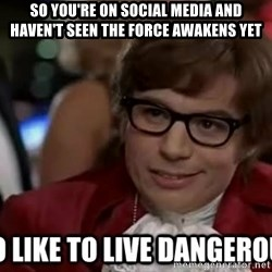 I too like to live dangerously - so you're on social media and haven't seen the force awakens yet