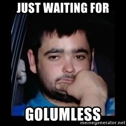 just waiting for a mate - JUST WAITING FOR GOLUMLESS