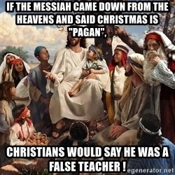 """storytime jesus - if the messiah came down from the heavens and said christmas is """"pagan"""", christians would say he was a false teacher !"""