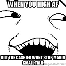 I see what you did there - when you high af but the cashier wont stop makin small talk