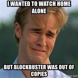 90s Problems - I wanted to watch home alone but blockbuster was out of copies