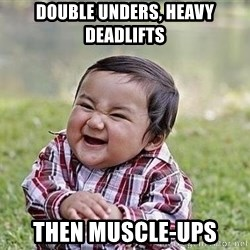Evil Plan Baby - Double unders, heavy deadlifts THEN muscle-ups