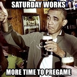 Drunk Obama  - saturday works more time to pregame