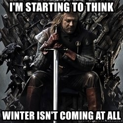 Eddard Stark - I'm starting to think winter isn't coming at all