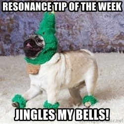 Christmas Pugg - resonance tip of the week jingles my bells!