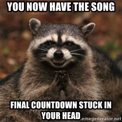 evil raccoon - You now have the song  final countdown stuck in your head