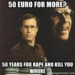 will ferrell - 50 euro for more? 50 years for rape and kill you whore