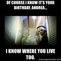 Michael Myers - Of course I know it's your birthday, Andrea... I know where you live too.