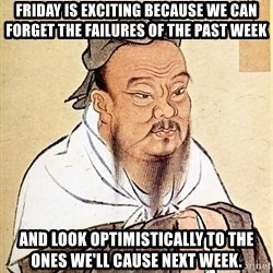 Confucious - Friday is exciting because we can forget the failures of the past week and look optimistically to the ones we'll cause next week.