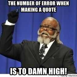 The tolerance is to damn high! - The number of error when making a quote is to damn high!