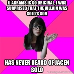 Idiot Nerd Girl - JJ ABRAMS IS SO ORIGINAL, I WAS SURPRISED THAT THE VILLAIN WAS SOLO'S SON has never heard of jacen solo