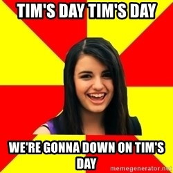 Rebecca Black Meme - Tim's Day Tim's Day We're gonna down on Tim's Day