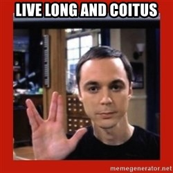 Dr. Sheldon Cooper - live long and coitus