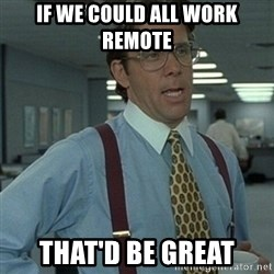 Office Space Boss - If we could all work remote that'd be great