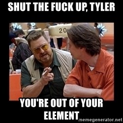 walter sobchak - Shut the fuck up, tyler You're out of your element