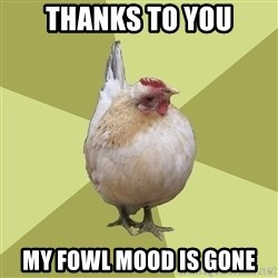 Uneducatedchicken - Thanks to you my fowl mood is gone