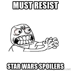 MUST RESIST - Must resist star wars spoilers