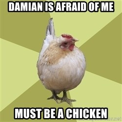 Uneducatedchicken - damian is afraid of me must be a chicken
