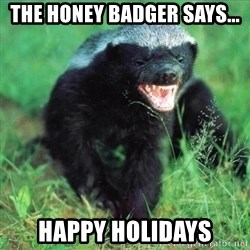 Honey Badger Actual - The Honey Badger Says... HAPPY HOLIDAYS