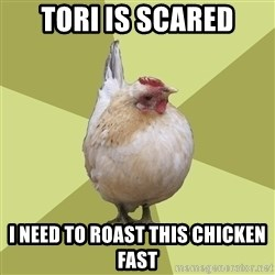 Uneducatedchicken - tori is scared i need to roast this chicken fast