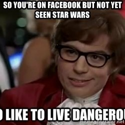 I too like to live dangerously - so you're on facebook but not yet seen star wars