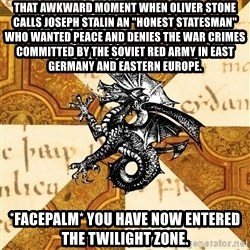 """History Major Heraldic Beast - That awkward moment when Oliver Stone calls Joseph Stalin an """"honest statesman"""" who wanted peace and denies the war crimes committed by the Soviet Red Army in East Germany and Eastern Europe. *Facepalm* You have now entered the Twilight Zone."""