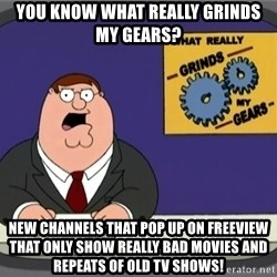 YOU KNOW WHAT REALLY GRINDS MY GEARS PETER - You know what really grinds my gears? New channels that pop up on freeview that only show really bad movies and repeats of old tv shows!