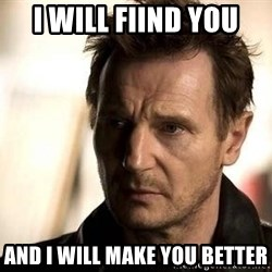 Liam Neeson meme - I will fiind you and i will make you better