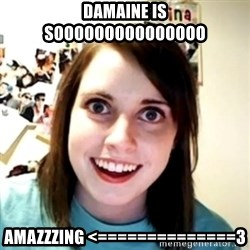 obsessed girlfriend - damaine is sooooooooooooooo Amazzzing <==============3