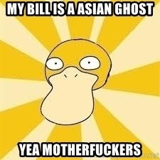 Conspiracy Psyduck - MY BILL IS A ASIAN GHOST YEA MOTHERFUCKERS