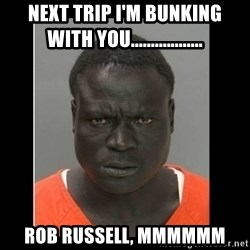 scary black man - next trip i'm bunking with you.................. Rob Russell, mmmmmm