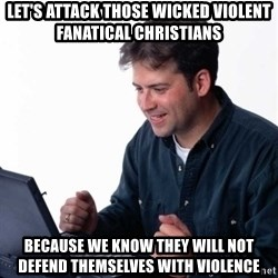 Net Noob - let's attack those wicked violent fanatical christians because we know they will not defend themselves with violence