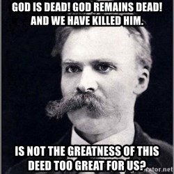 Nietzsche - God is dead! God remains dead! And we have killed him. Is not the greatness of this deed too great for us?