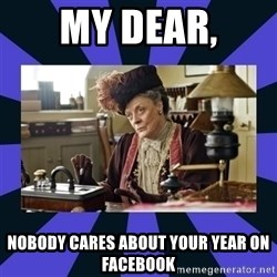 Maggie Smith being a boss - My Dear, Nobody cares about your year on Facebook