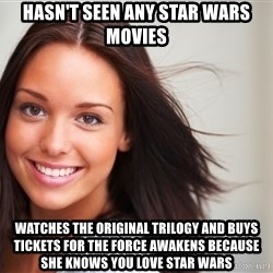 Good Girl Gina - HASN'T SEEN ANY STAR WARS MOVIES WATCHES THE ORIGINAL TRILOGY AND BUYS TICKETS FOR THE FORCE AWAKENS BECAUSE SHE KNOWS YOU LOVE STAR WARS