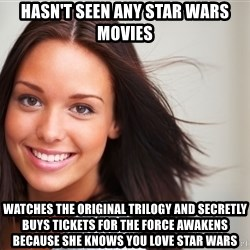 Good Girl Gina - hasn't seen any star wars movies watches the original trilogy and secretly buys tickets for the force awakens because she knows you love star wars