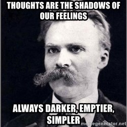 Nietzsche - Thoughts are the shadows of our feelings always darker, emptier, simpler