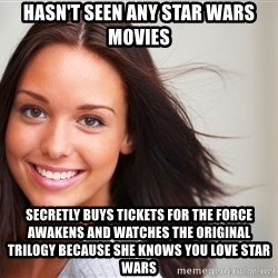 Good Girl Gina - hasn't seen any star wars movies SECRETLY BUYS TICKETS for the force awakens and watches the original trilogy because she knows you love star wars