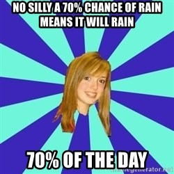 dumb girl - no silly a 70% chance of rain means it will rain  70% of the day