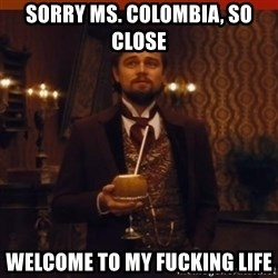 you had my curiosity dicaprio - Sorry Ms. Colombia, so close Welcome to my fucking life