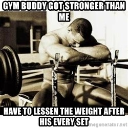 Sad Bodybuilder - gym buddy got stronger than me have to lessen the weight after his every set